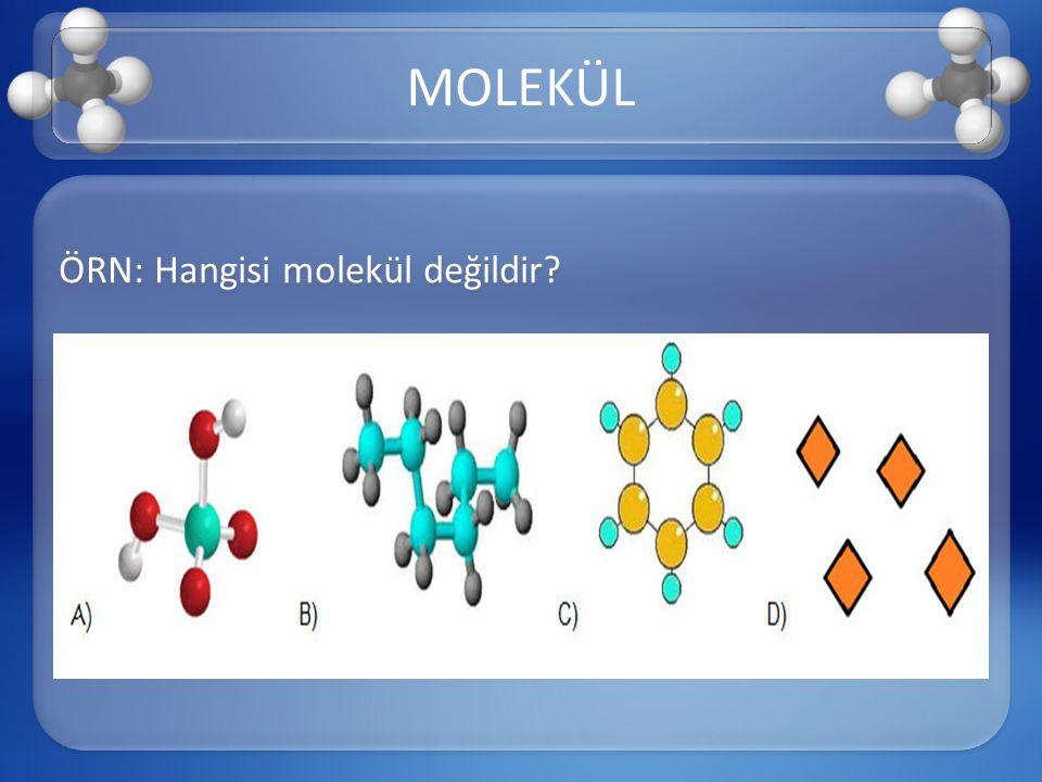 MOLEKÜL ÖRN: Hangisi molekül değildir