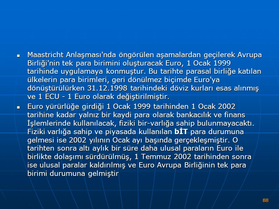 Maastricht Anlaşması nda öngörülen aşamalardan geçilerek Avrupa Birliği nin tek para birimini oluşturacak Euro, 1 Ocak 1999 tarihinde uygulamaya konmuştur. Bu tarihte parasal birliğe katılan ülkelerin para birimleri, geri dönülmez biçimde Euro ya dönüştürülürken 31.12.1998 tarihindeki döviz kurları esas alınmış ve 1 ECU - 1 Euro olarak değiştirilmiştir.