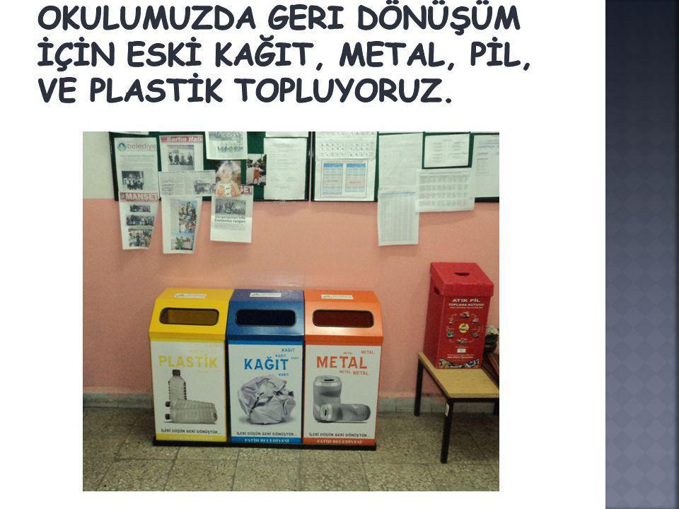 Okulumuzda geri dönüşüm İçİn eskİ kağit, metal, pİl, ve plastİk topluyoruz.