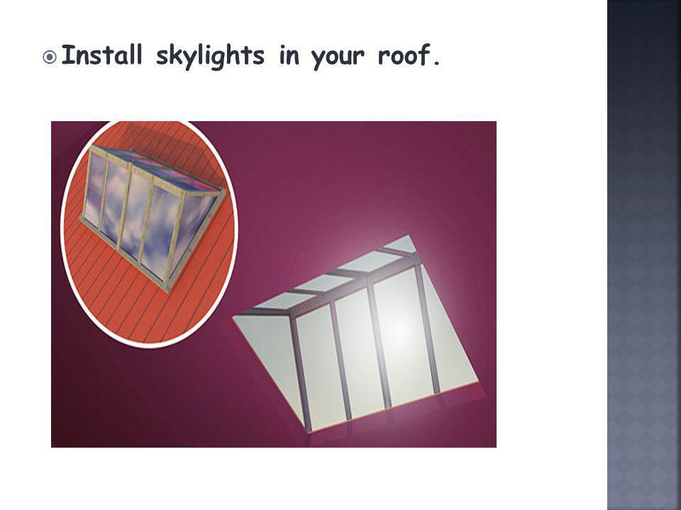 Install skylights in your roof.