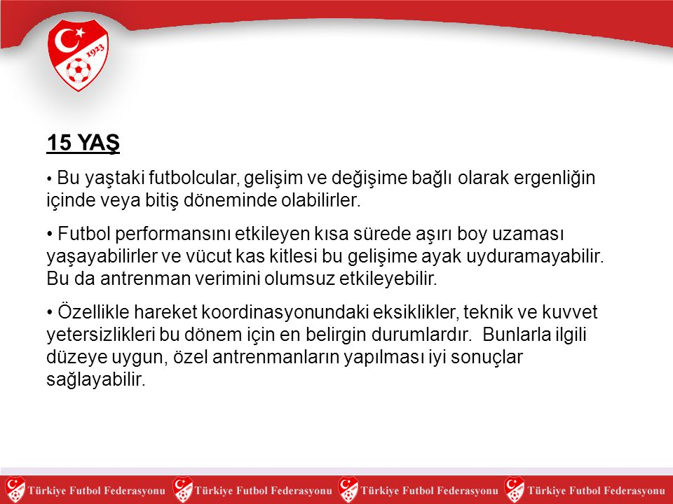 15 YAŞ Bu yaştaki futbolcular, gelişim ve değişime bağlı olarak ergenliğin içinde veya bitiş döneminde olabilirler.