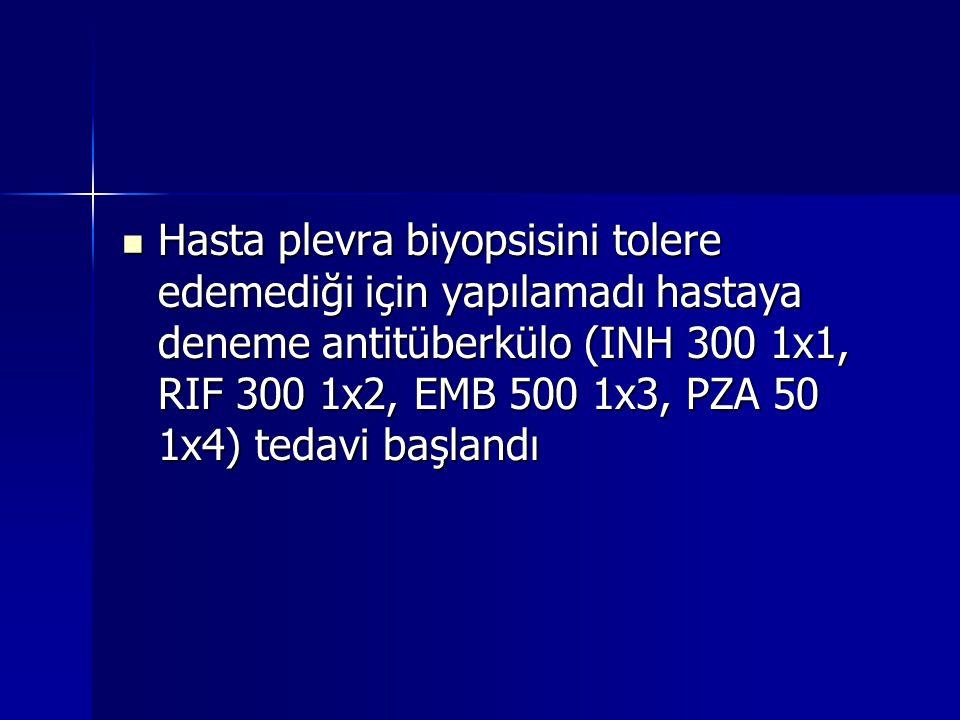 Hasta plevra biyopsisini tolere edemediği için yapılamadı hastaya deneme antitüberkülo (INH 300 1x1, RIF 300 1x2, EMB 500 1x3, PZA 50 1x4) tedavi başlandı