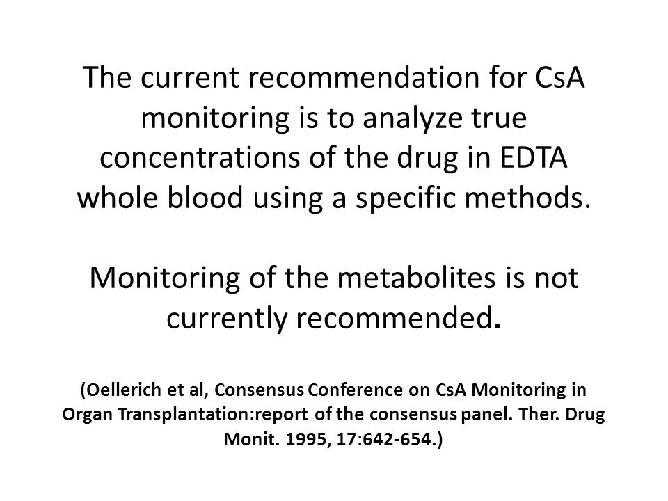 The current recommendation for CsA monitoring is to analyze true concentrations of the drug in EDTA whole blood using a specific methods.