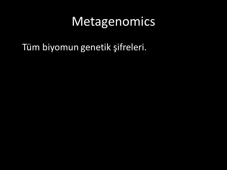 Metagenomics Tüm biyomun genetik şifreleri.