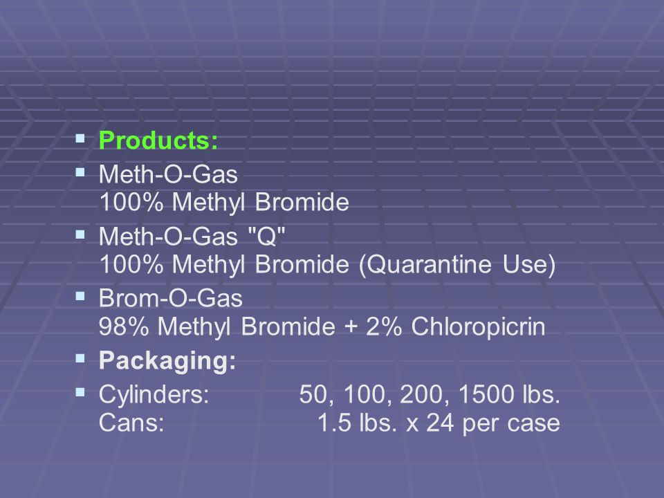 Products: Meth-O-Gas 100% Methyl Bromide. Meth-O-Gas Q 100% Methyl Bromide (Quarantine Use) Brom-O-Gas 98% Methyl Bromide + 2% Chloropicrin.