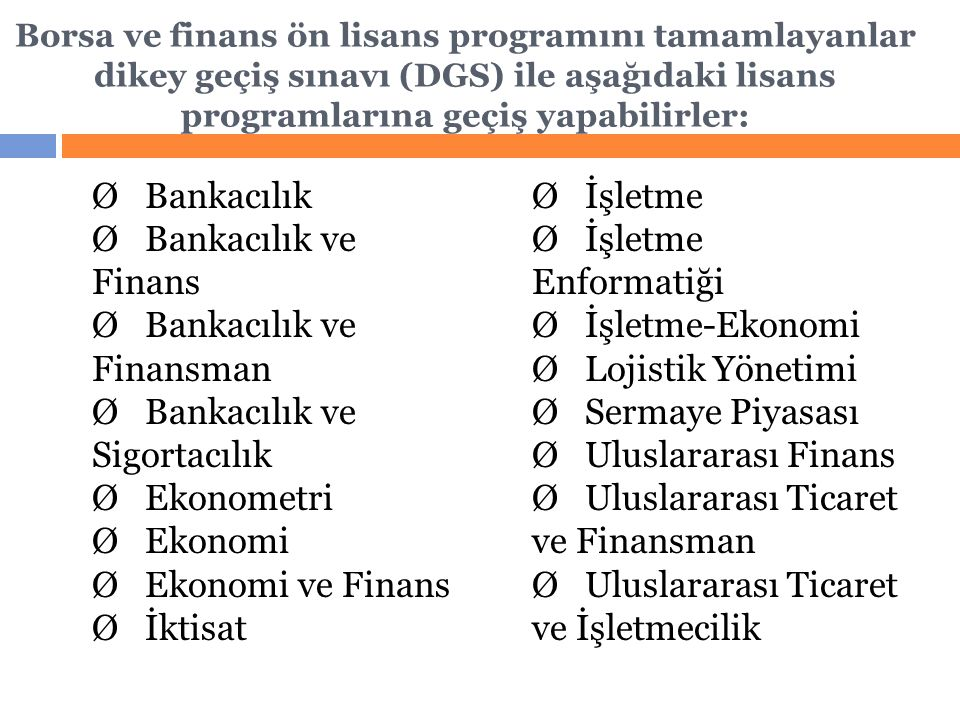 Borsa ve finans ön lisans programını tamamlayanlar dikey geçiş sınavı (DGS) ile aşağıdaki lisans programlarına geçiş yapabilirler: