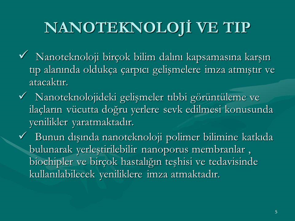 NANOTEKNOLOJİ VE TIP Nanoteknoloji birçok bilim dalını kapsamasına karşın tıp alanında oldukça çarpıcı gelişmelere imza atmıştır ve atacaktır.