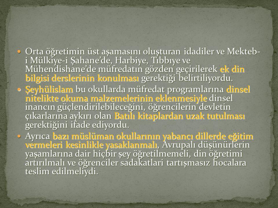 Orta öğretimin üst aşamasını oluşturan idadiler ve Mekteb- i Mülkiye-i Şahane'de, Harbiye, Tıbbıye ve Mühendishane'de müfredatın gözden geçirilerek ek din bilgisi derslerinin konulması gerektiği belirtiliyordu.