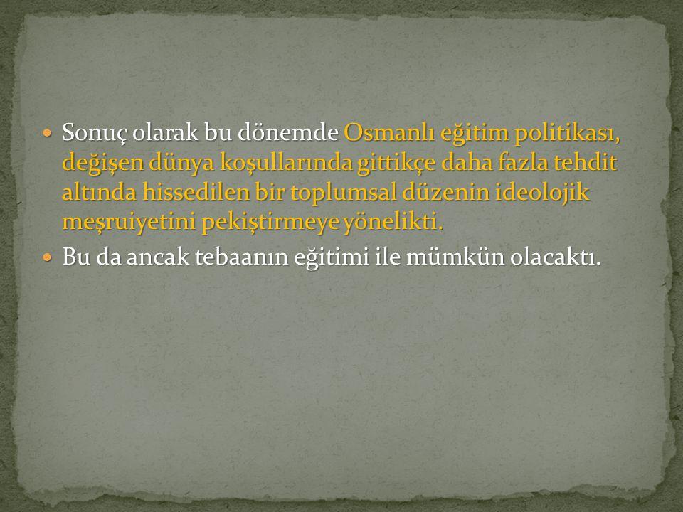 Sonuç olarak bu dönemde Osmanlı eğitim politikası, değişen dünya koşullarında gittikçe daha fazla tehdit altında hissedilen bir toplumsal düzenin ideolojik meşruiyetini pekiştirmeye yönelikti.