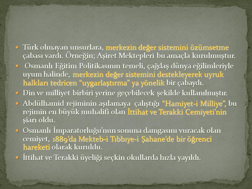 Türk olmayan unsurlara, merkezin değer sistemini özümsetme çabası vardı. Örneğin; Aşiret Mektepleri bu amaçla kurulmuştur.