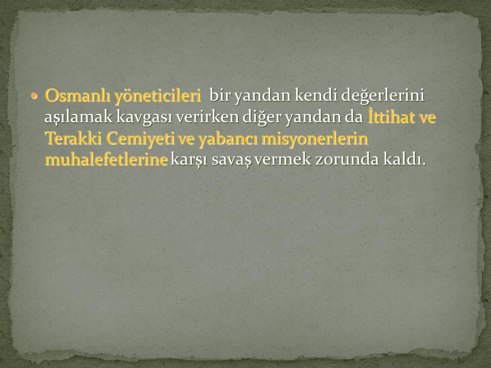 Osmanlı yöneticileri bir yandan kendi değerlerini aşılamak kavgası verirken diğer yandan da İttihat ve Terakki Cemiyeti ve yabancı misyonerlerin muhalefetlerine karşı savaş vermek zorunda kaldı.