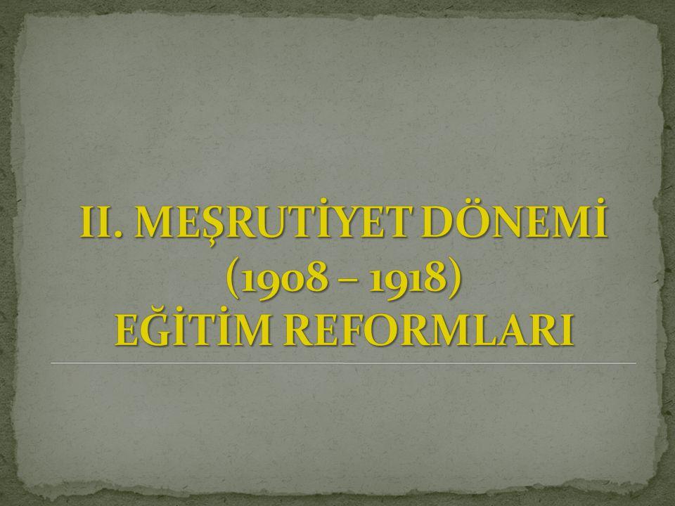 II. MEŞRUTİYET DÖNEMİ (1908 – 1918) EĞİTİM REFORMLARI