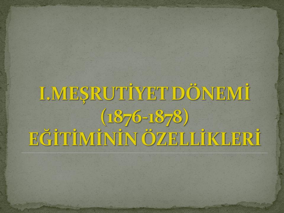 I.MEŞRUTİYET DÖNEMİ (1876-1878) EĞİTİMİNİN ÖZELLİKLERİ
