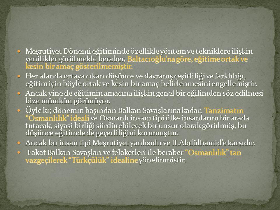 Meşrutiyet Dönemi eğitiminde özellikle yöntem ve tekniklere ilişkin yenilikler görülmekle beraber, Baltacıoğlu'na göre, eğitime ortak ve kesin bir amaç gösterilmemiştir.