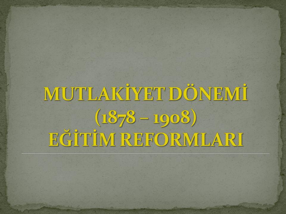 MUTLAKİYET DÖNEMİ (1878 – 1908) EĞİTİM REFORMLARI