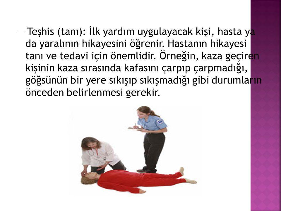 — Teşhis (tanı): İlk yardım uygulayacak kişi, hasta ya da yaralının hikayesini öğrenir.