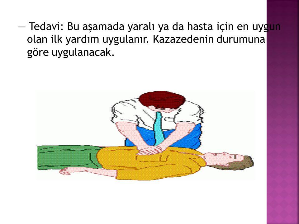— Tedavi: Bu aşamada yaralı ya da hasta için en uygun olan ilk yardım uygulanır.