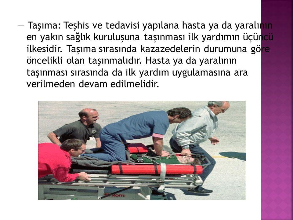 — Taşıma: Teşhis ve tedavisi yapılana hasta ya da yaralının en yakın sağlık kuruluşuna taşınması ilk yardımın üçüncü ilkesidir.