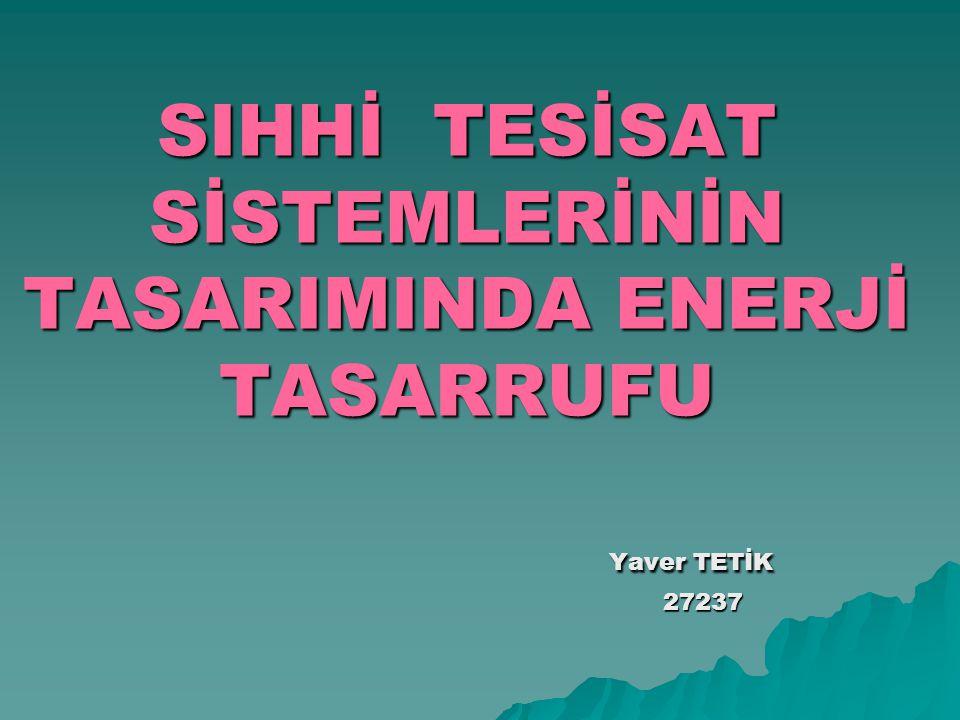 SIHHİ TESİSAT SİSTEMLERİNİN TASARIMINDA ENERJİ TASARRUFU Yaver TETİK 27237