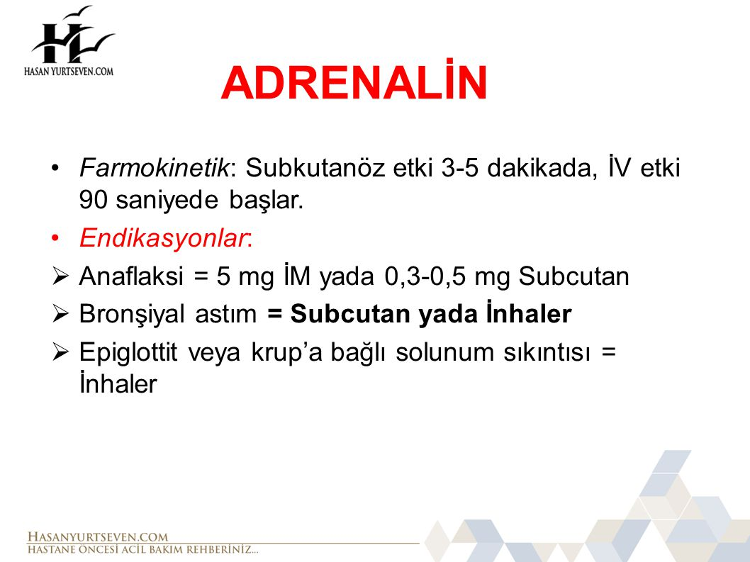 ADRENALİN Farmokinetik: Subkutanöz etki 3-5 dakikada, İV etki 90 saniyede başlar. Endikasyonlar: Anaflaksi = 5 mg İM yada 0,3-0,5 mg Subcutan.