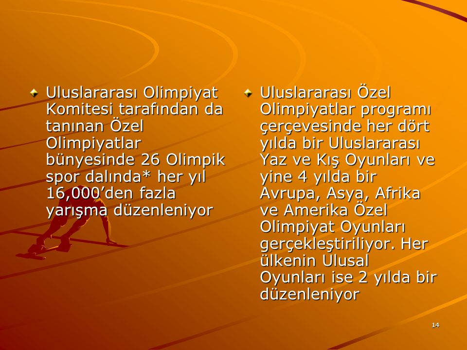 Uluslararası Olimpiyat Komitesi tarafından da tanınan Özel Olimpiyatlar bünyesinde 26 Olimpik spor dalında* her yıl 16,000'den fazla yarışma düzenleniyor