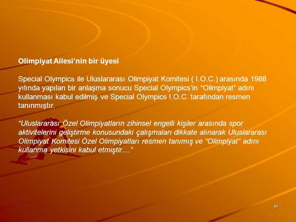 Olimpiyat Ailesi'nin bir üyesi Special Olympics ile Uluslararası Olimpiyat Komitesi ( I.O.C.) arasında 1988 yılında yapılan bir anlaşma sonucu Special Olympics'in Olimpiyat adını kullanması kabul edilmiş ve Special Olympics I.O.C.