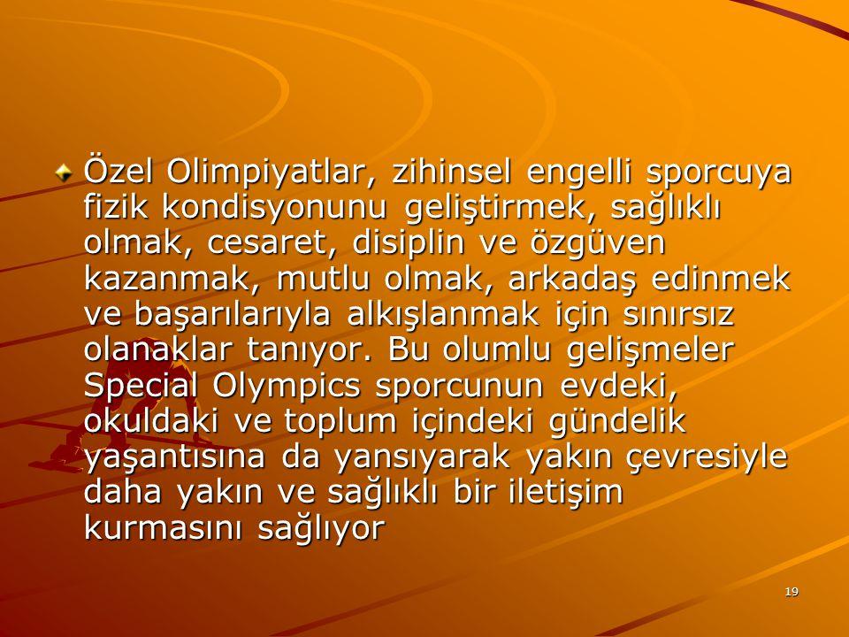 Özel Olimpiyatlar, zihinsel engelli sporcuya fizik kondisyonunu geliştirmek, sağlıklı olmak, cesaret, disiplin ve özgüven kazanmak, mutlu olmak, arkadaş edinmek ve başarılarıyla alkışlanmak için sınırsız olanaklar tanıyor.