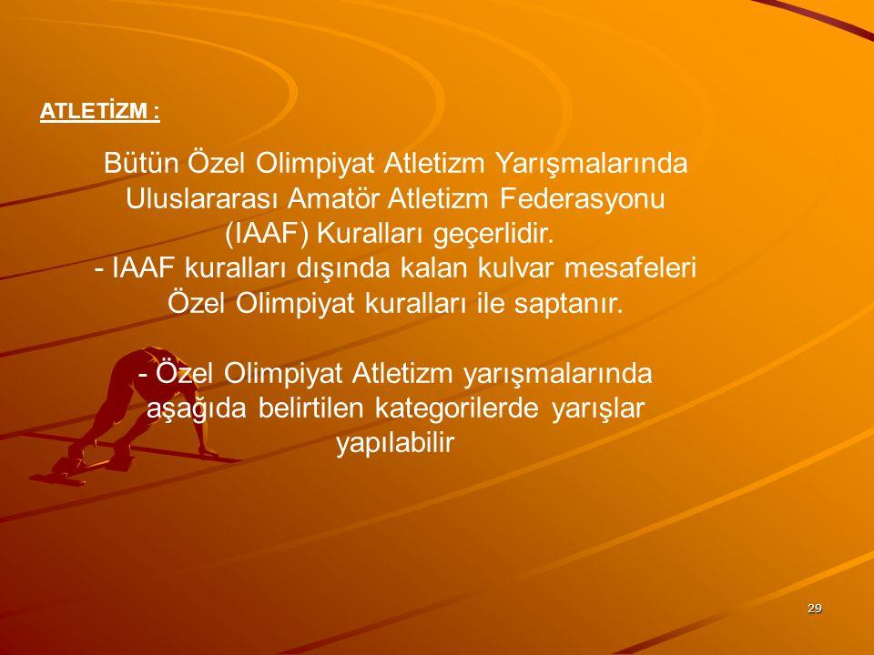 ATLETİZM : Bütün Özel Olimpiyat Atletizm Yarışmalarında Uluslararası Amatör Atletizm Federasyonu (IAAF) Kuralları geçerlidir.