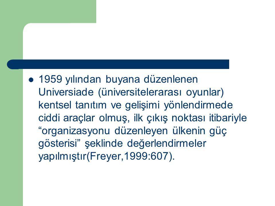 1959 yılından buyana düzenlenen Universiade (üniversitelerarası oyunlar) kentsel tanıtım ve gelişimi yönlendirmede ciddi araçlar olmuş, ilk çıkış noktası itibariyle organizasyonu düzenleyen ülkenin güç gösterisi şeklinde değerlendirmeler yapılmıştır(Freyer,1999:607).
