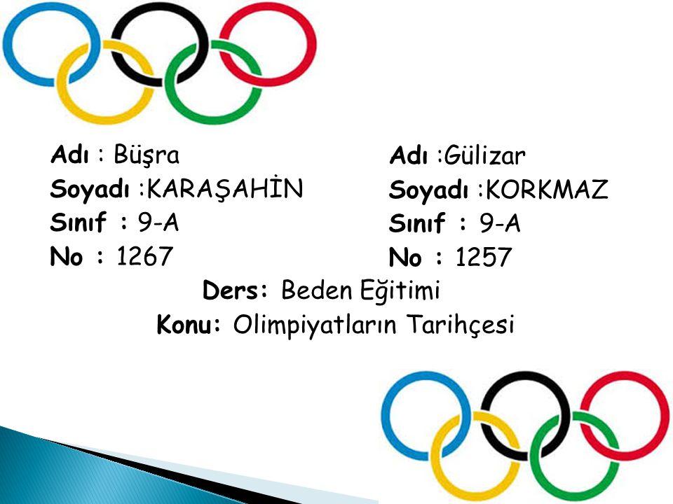 Adı : Büşra Soyadı :KARAŞAHİN Sınıf : 9-A No : 1267 Ders: Beden Eğitimi Konu: Olimpiyatların Tarihçesi