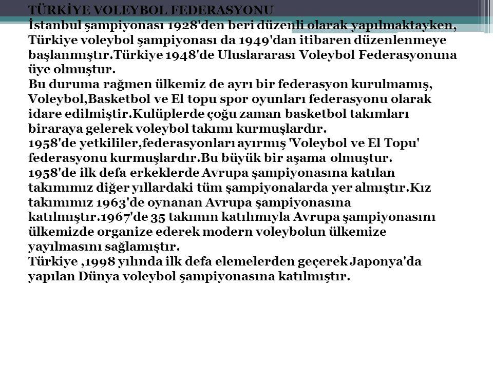 TÜRKİYE VOLEYBOL FEDERASYONU İstanbul şampiyonası 1928 den beri düzenli olarak yapılmaktayken, Türkiye voleybol şampiyonası da 1949 dan itibaren düzenlenmeye başlanmıştır.Türkiye 1948 de Uluslararası Voleybol Federasyonuna üye olmuştur.