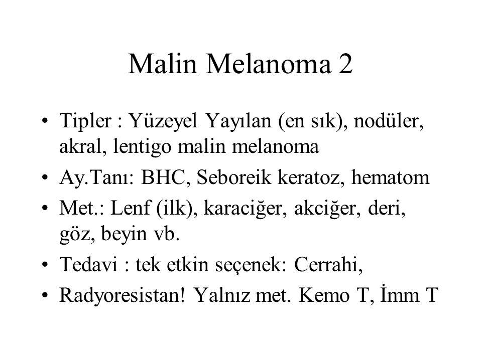 Malin Melanoma 2 Tipler : Yüzeyel Yayılan (en sık), nodüler, akral, lentigo malin melanoma. Ay.Tanı: BHC, Seboreik keratoz, hematom.