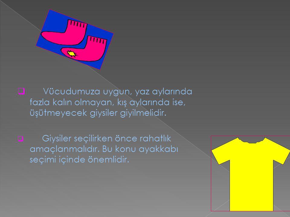 Vücudumuza uygun, yaz aylarında fazla kalın olmayan, kış aylarında ise, üşütmeyecek giysiler giyilmelidir.