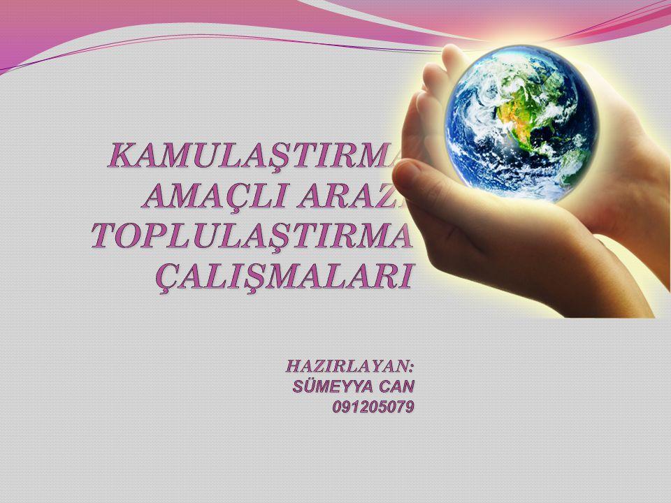 KAMULAŞTIRMA AMAÇLI ARAZİ TOPLULAŞTIRMA ÇALIŞMALARI HAZIRLAYAN: SÜMEYYA CAN 091205079