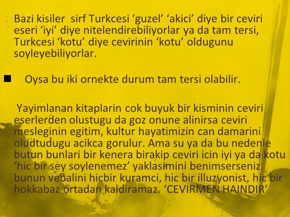 Bazi kisiler sirf Turkcesi 'guzel' 'akici' diye bir ceviri eseri 'iyi' diye nitelendirebiliyorlar ya da tam tersi, Turkcesi 'kotu' diye cevirinin 'kotu' oldugunu soyleyebiliyorlar.