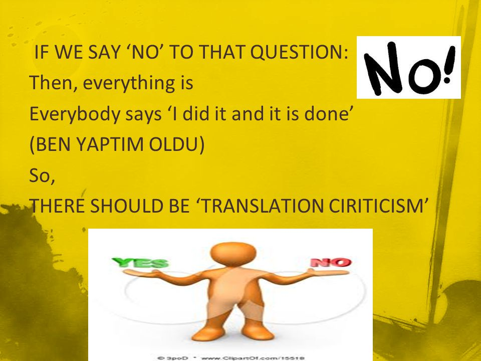 IF WE SAY 'NO' TO THAT QUESTION: Then, everything is Everybody says 'I did it and it is done' (BEN YAPTIM OLDU) So, THERE SHOULD BE 'TRANSLATION CIRITICISM'