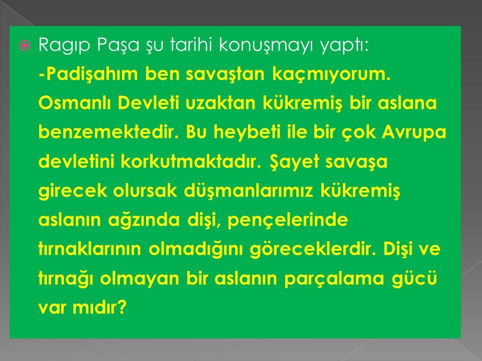 Ragıp Paşa şu tarihi konuşmayı yaptı: -Padişahım ben savaştan kaçmıyorum.