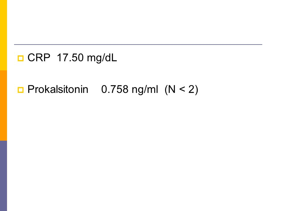 CRP 17.50 mg/dL Prokalsitonin 0.758 ng/ml (N < 2)