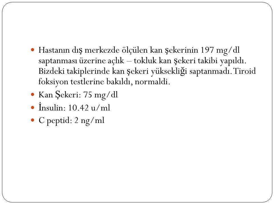 Hastanın dış merkezde ölçülen kan şekerinin 197 mg/dl saptanması üzerine açlık – tokluk kan şekeri takibi yapıldı. Bizdeki takiplerinde kan şekeri yüksekliği saptanmadı. Tiroid foksiyon testlerine bakıldı, normaldi.