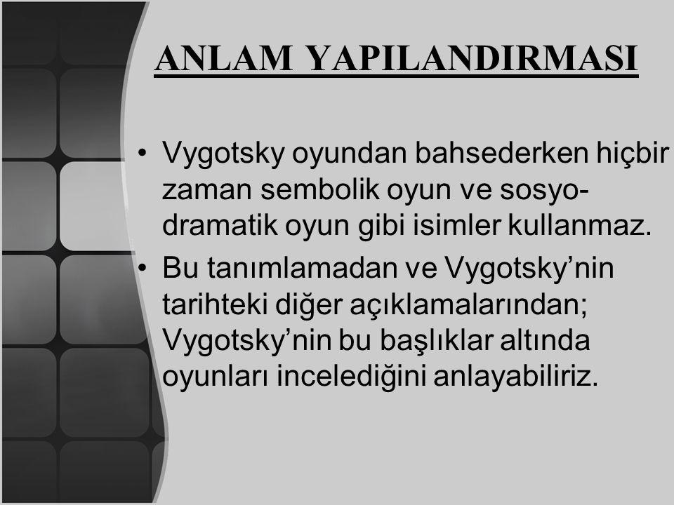 ANLAM YAPILANDIRMASI Vygotsky oyundan bahsederken hiçbir zaman sembolik oyun ve sosyo-dramatik oyun gibi isimler kullanmaz.