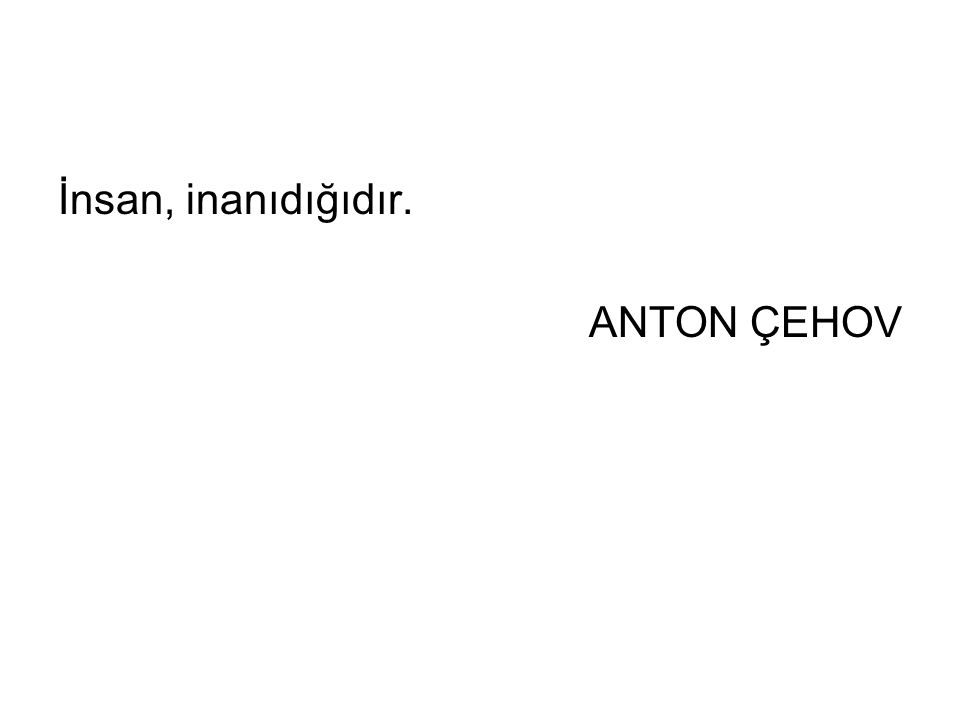 İnsan, inanıdığıdır. ANTON ÇEHOV