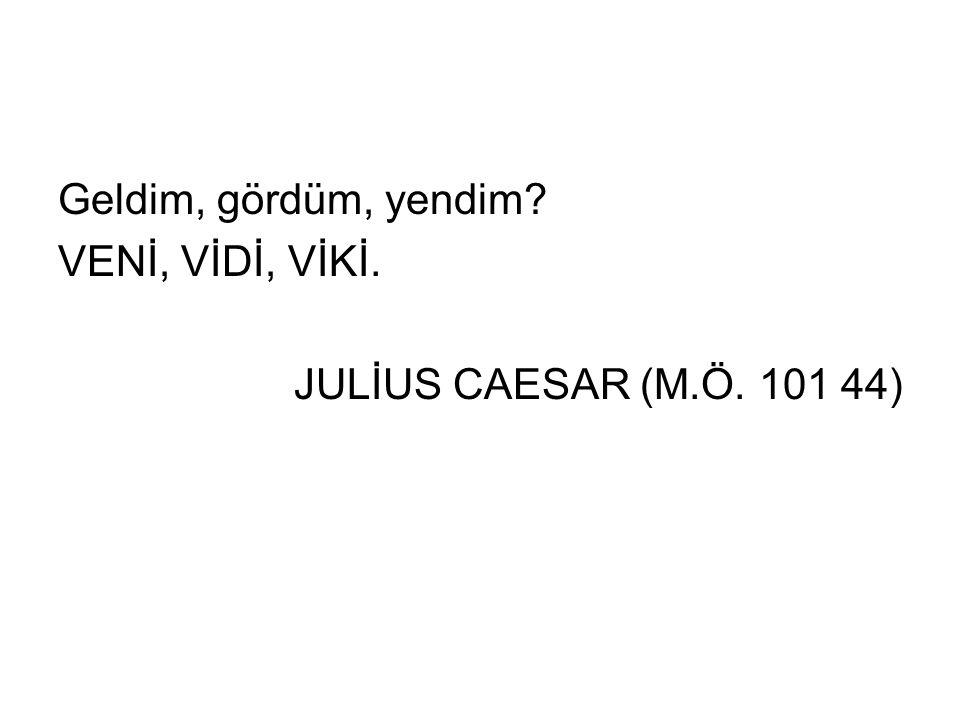Geldim, gördüm, yendim VENİ, VİDİ, VİKİ. JULİUS CAESAR (M.Ö. 101 44)