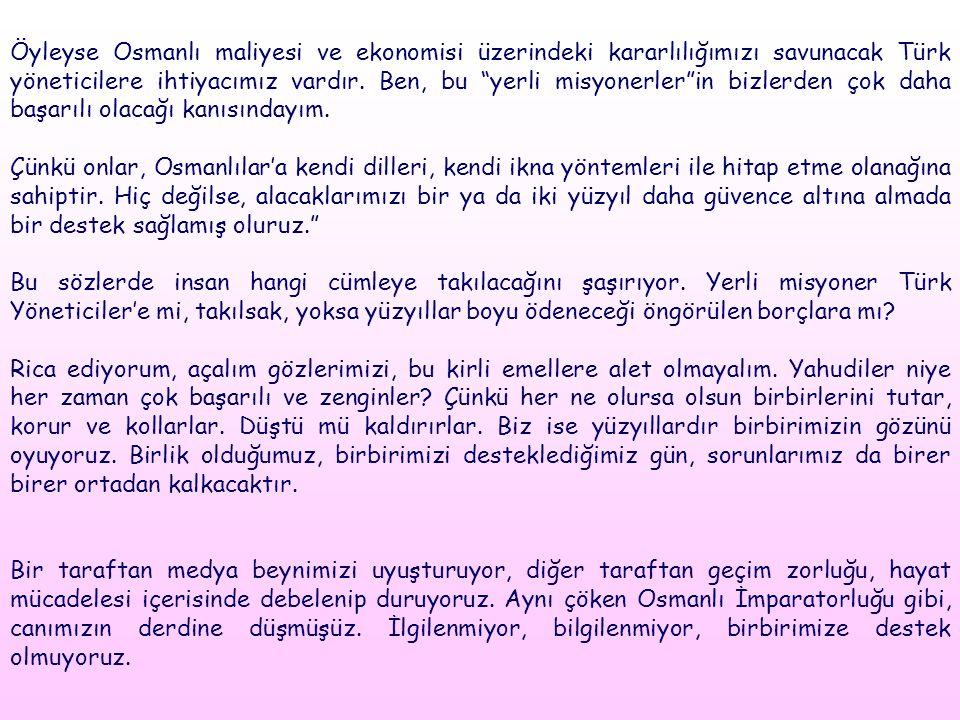 Öyleyse Osmanlı maliyesi ve ekonomisi üzerindeki kararlılığımızı savunacak Türk yöneticilere ihtiyacımız vardır. Ben, bu yerli misyonerler in bizlerden çok daha başarılı olacağı kanısındayım.