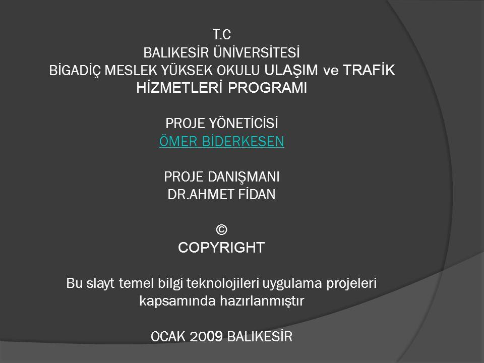 T.C BALIKESİR ÜNİVERSİTESİ BİGADİÇ MESLEK YÜKSEK OKULU ULAŞIM ve TRAFİK HİZMETLERİ PROGRAMI PROJE YÖNETİCİSİ ÖMER BİDERKESEN PROJE DANIŞMANI DR.AHMET FİDAN © COPYRIGHT Bu slayt temel bilgi teknolojileri uygulama projeleri kapsamında hazırlanmıştır OCAK 2009 BALIKESİR