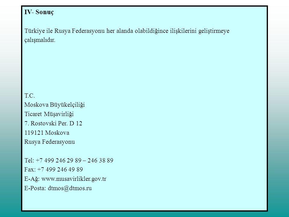 IV- Sonuç Türkiye ile Rusya Federasyonu her alanda olabildiğince ilişkilerini geliştirmeye. çalışmalıdır.
