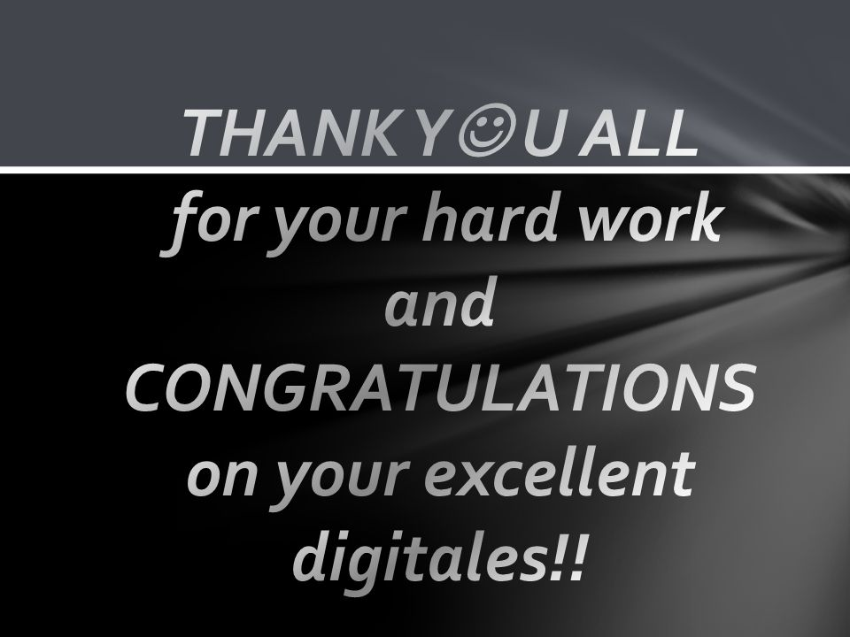 THANK Y U ALL for your hard work and CONGRATULATIONS on your excellent digitales!!