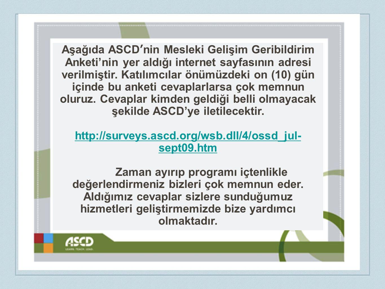 Aşağıda ASCD'nin Mesleki Gelişim Geribildirim Anketi'nin yer aldığı internet sayfasının adresi verilmiştir. Katılımcılar önümüzdeki on (10) gün içinde bu anketi cevaplarlarsa çok memnun oluruz. Cevaplar kimden geldiği belli olmayacak şekilde ASCD'ye iletilecektir.