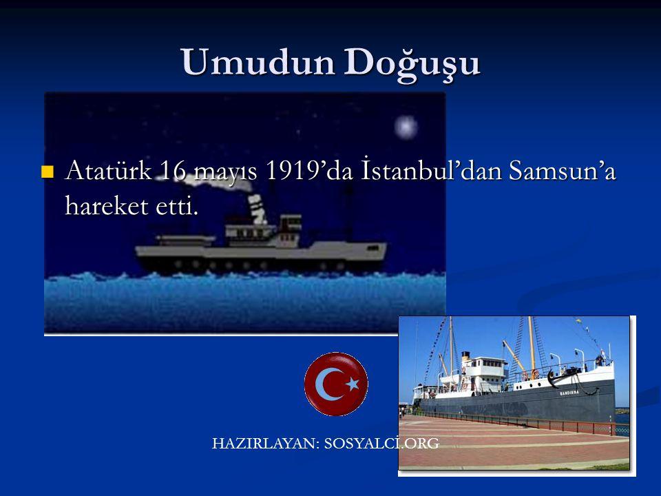 Umudun Doğuşu Atatürk 16 mayıs 1919'da İstanbul'dan Samsun'a hareket etti. HAZIRLAYAN: SOSYALCİ.ORG