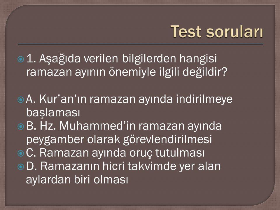 Test soruları 1. Aşağıda verilen bilgilerden hangisi ramazan ayının önemiyle ilgili değildir A. Kur'an'ın ramazan ayında indirilmeye başlaması.