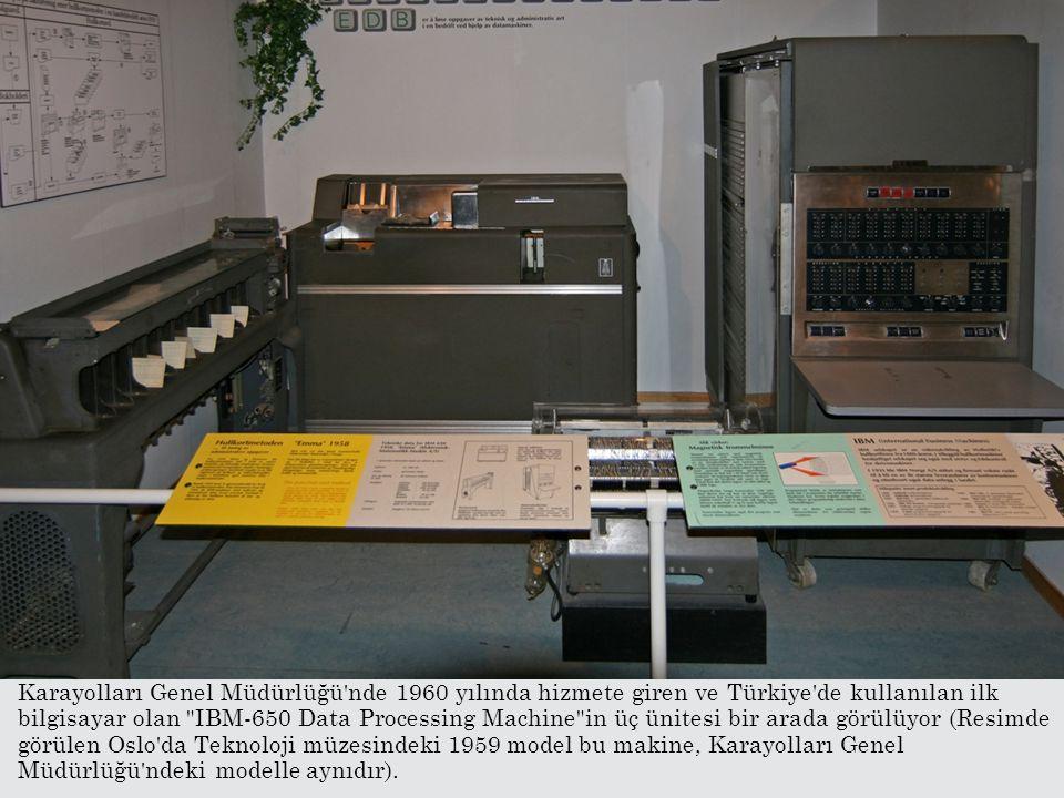 Karayolları Genel Müdürlüğü nde 1960 yılında hizmete giren ve Türkiye de kullanılan ilk bilgisayar olan IBM-650 Data Processing Machine in üç ünitesi bir arada görülüyor (Resimde görülen Oslo da Teknoloji müzesindeki 1959 model bu makine, Karayolları Genel Müdürlüğü ndeki modelle aynıdır).
